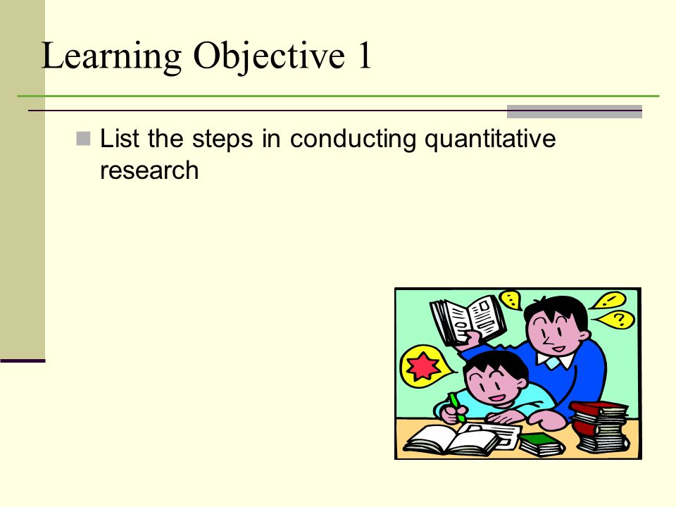 Learning Objective 1 List the steps in conducting quantitative research