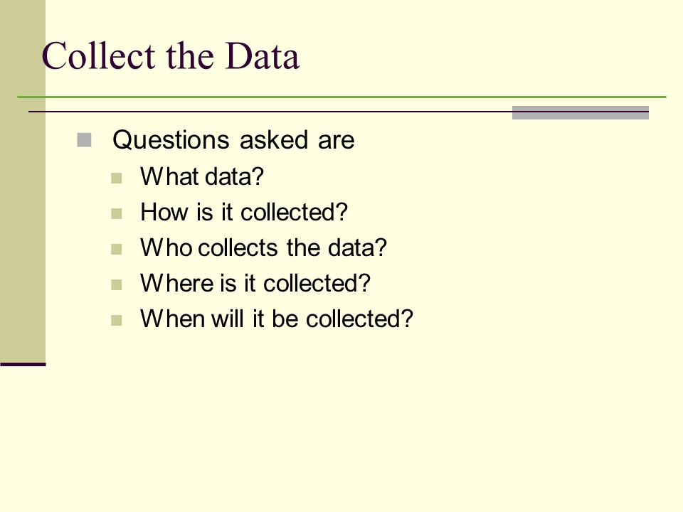 Collect the Data Questions asked are What data How is it collected