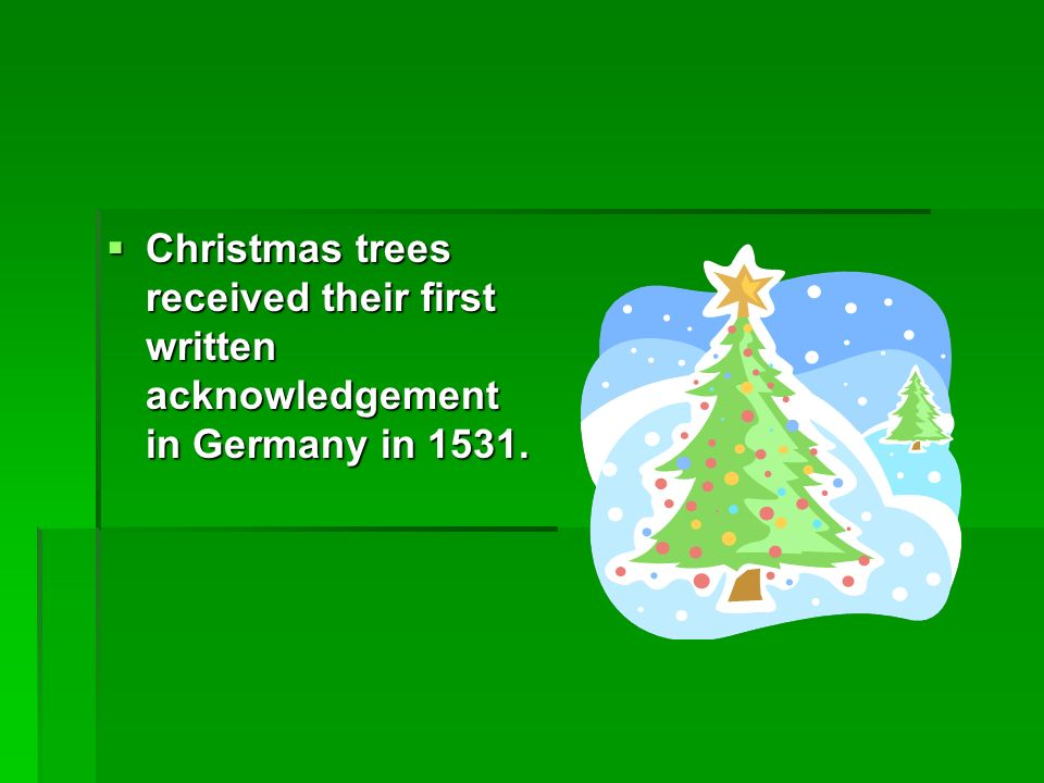 3 Christmas trees received their first written acknowledgement in Germany in 1531.
