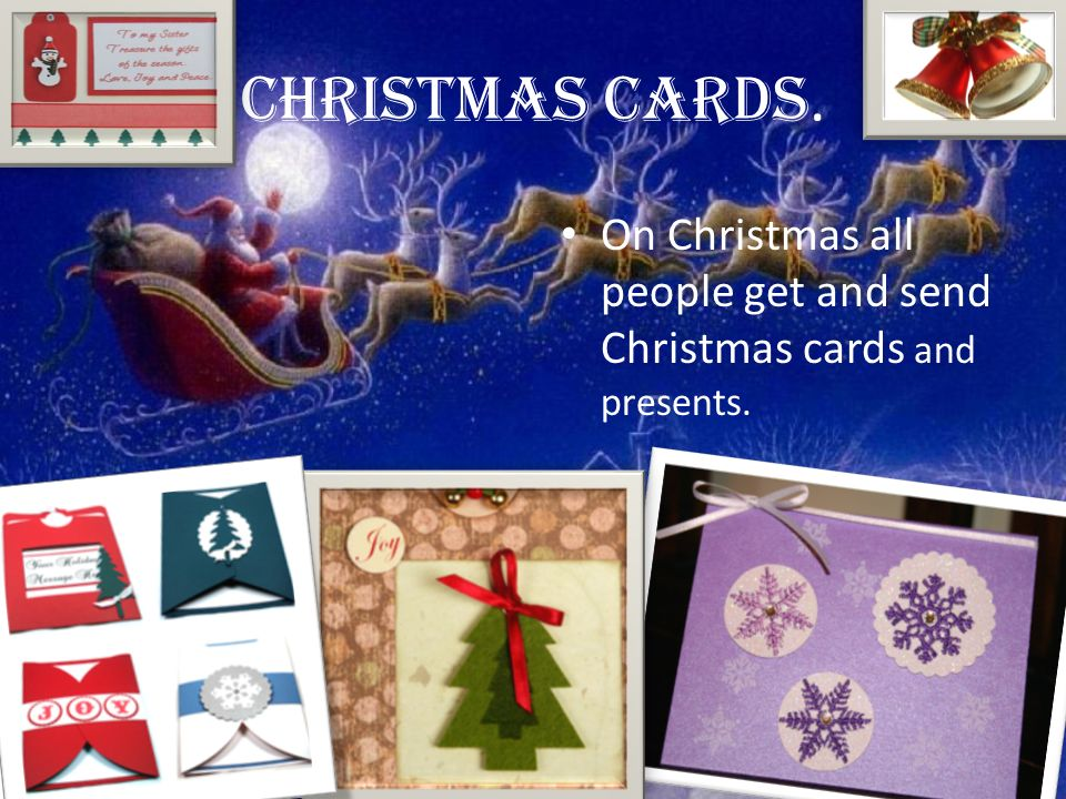Christmas cards. On Christmas all people get and send Christmas cards and presents.