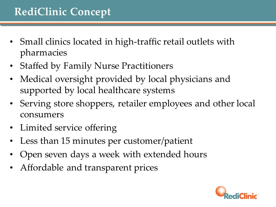 RediClinic Concept Small clinics located in high-traffic retail outlets with pharmacies. Staffed by Family Nurse Practitioners.