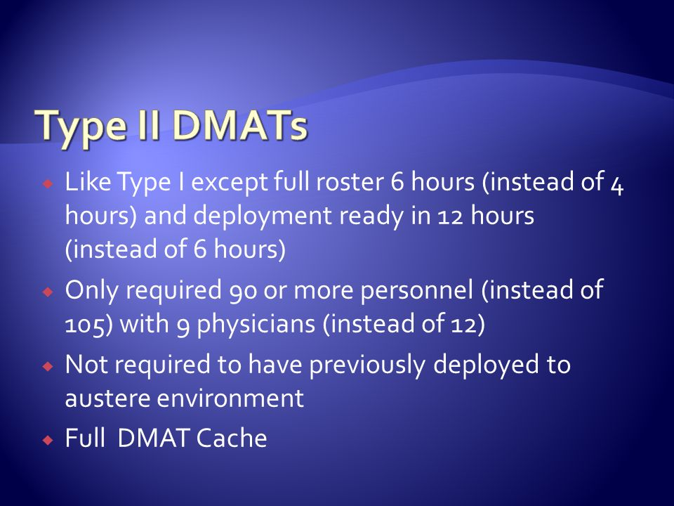 Type II DMATs Like Type I except full roster 6 hours (instead of 4 hours) and deployment ready in 12 hours (instead of 6 hours)