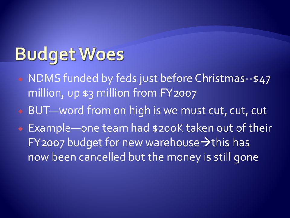 Budget Woes NDMS funded by feds just before Christmas--$47 million, up $3 million from FY2007. BUT—word from on high is we must cut, cut, cut.