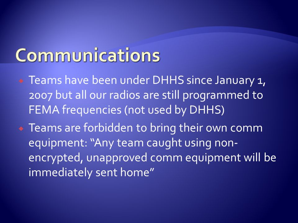Communications Teams have been under DHHS since January 1, 2007 but all our radios are still programmed to FEMA frequencies (not used by DHHS)