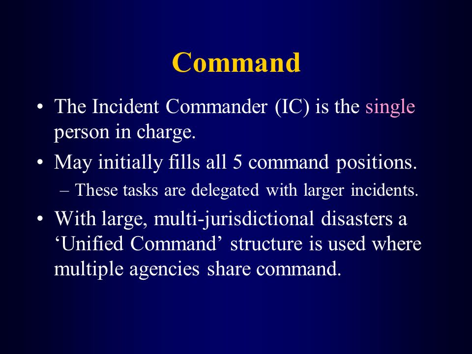 Command The Incident Commander (IC) is the single person in charge.