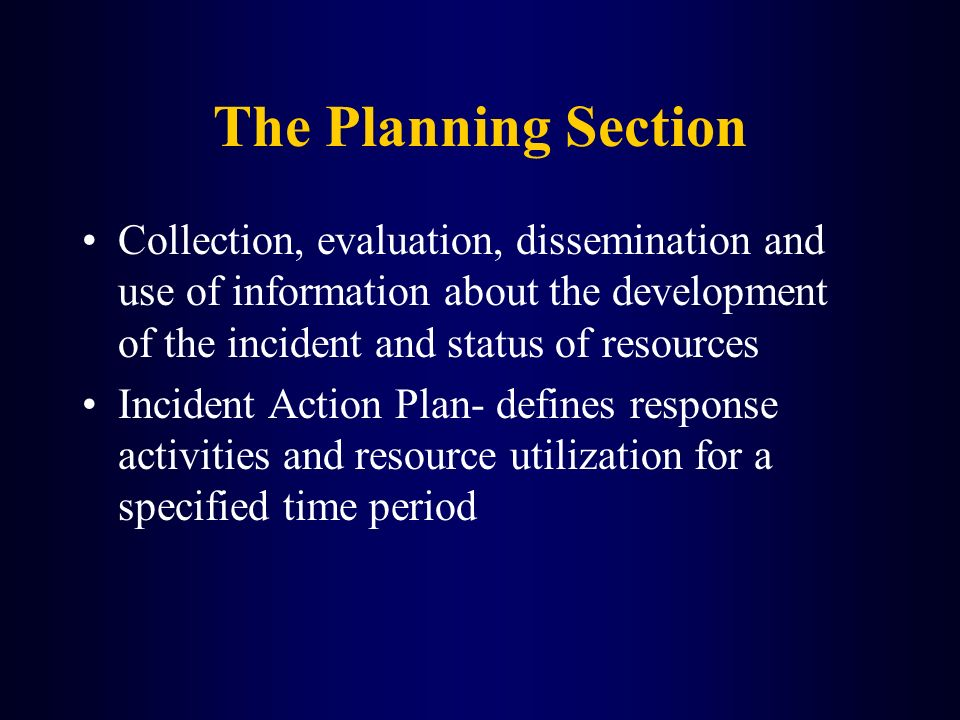 The Planning Section Collection, evaluation, dissemination and use of information about the development of the incident and status of resources.