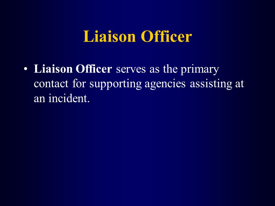 Liaison Officer Liaison Officer serves as the primary contact for supporting agencies assisting at an incident.