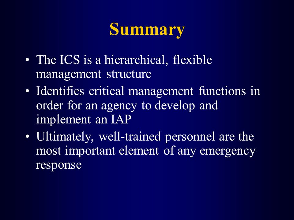 Summary The ICS is a hierarchical, flexible management structure