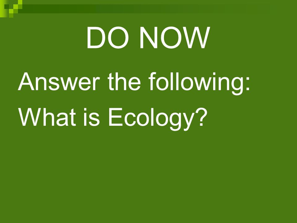 DO NOW Answer the following: What is Ecology
