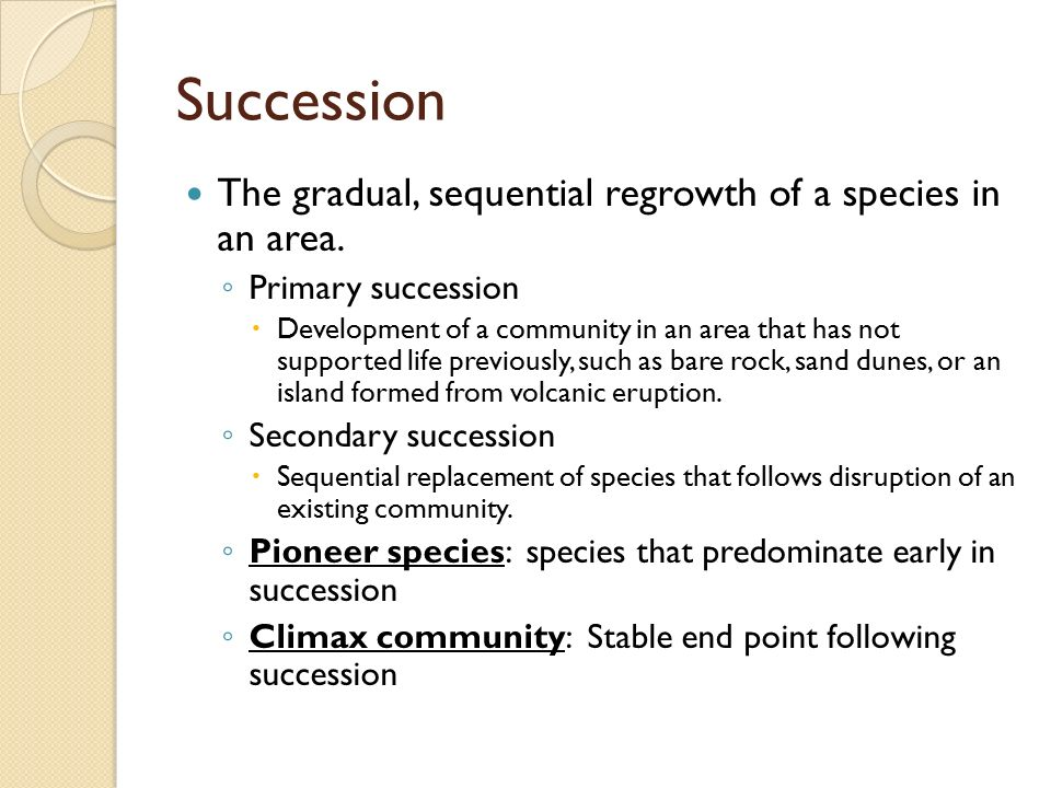 Succession The gradual, sequential regrowth of a species in an area.