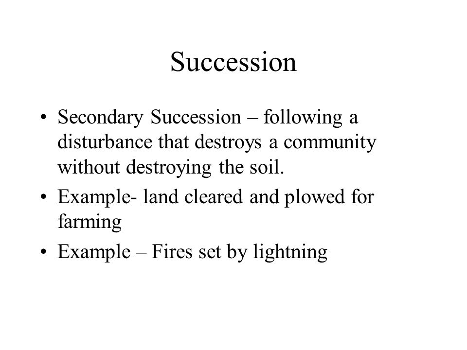 Succession Secondary Succession – following a disturbance that destroys a community without destroying the soil.
