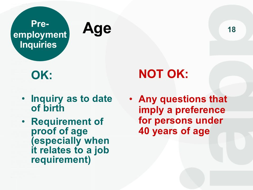 Pre- employment. Inquiries. Age. OK: Inquiry as to date of birth. Requirement of proof of age (especially when it relates to a job requirement)