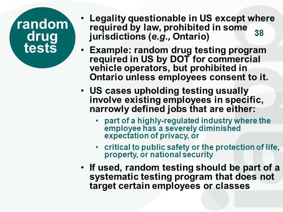 random drug. tests. Legality questionable in US except where required by law, prohibited in some jurisdictions (e.g., Ontario)