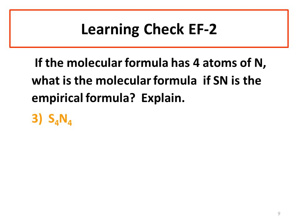 Learning Check EF-2 If the molecular formula has 4 atoms of N, what is the molecular formula if SN is the empirical formula.