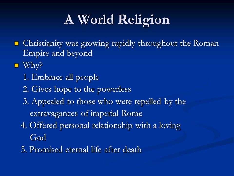 A World Religion Christianity was growing rapidly throughout the Roman Empire and beyond. Why 1. Embrace all people.