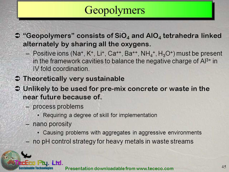Geopolymers Geopolymers consists of SiO4 and AlO4 tetrahedra linked alternately by sharing all the oxygens.