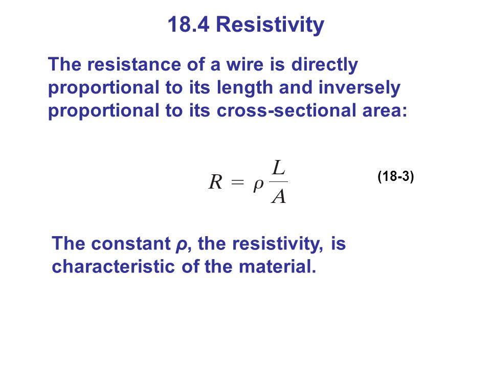 18.4 Resistivity The resistance of a wire is directly proportional to its length and inversely proportional to its cross-sectional area:
