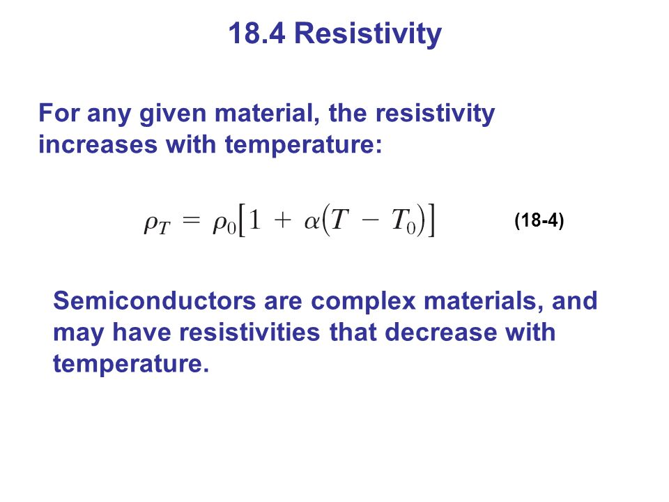 18.4 Resistivity For any given material, the resistivity increases with temperature: (18-4)