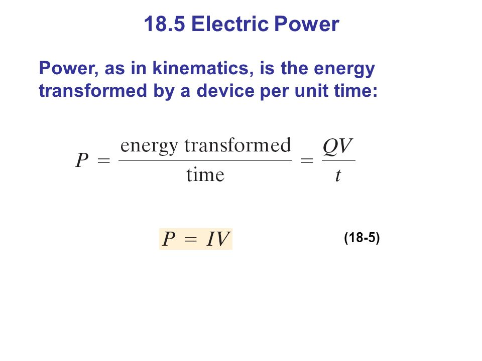 18.5 Electric Power Power, as in kinematics, is the energy transformed by a device per unit time: (18-5)