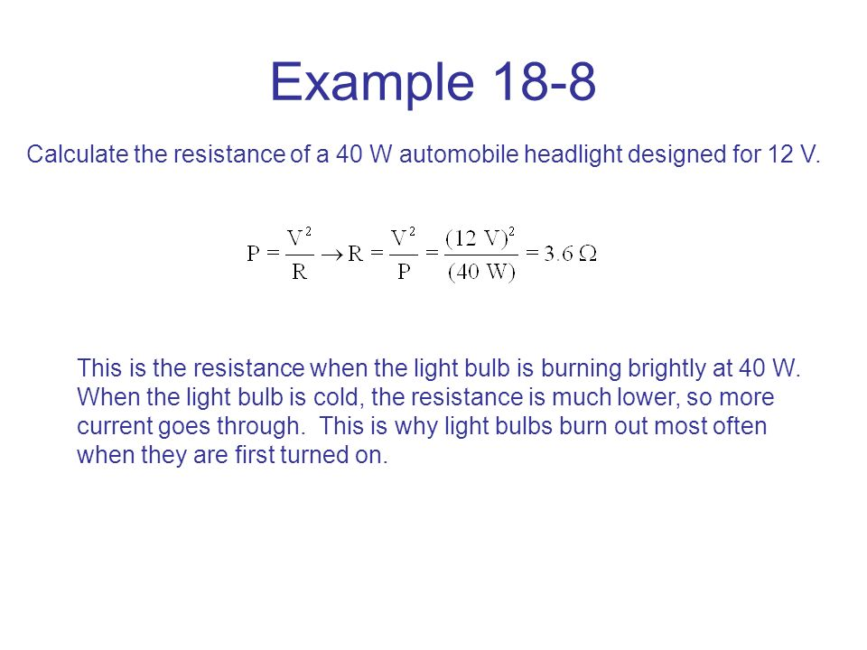 Example 18-8 Calculate the resistance of a 40 W automobile headlight designed for 12 V.