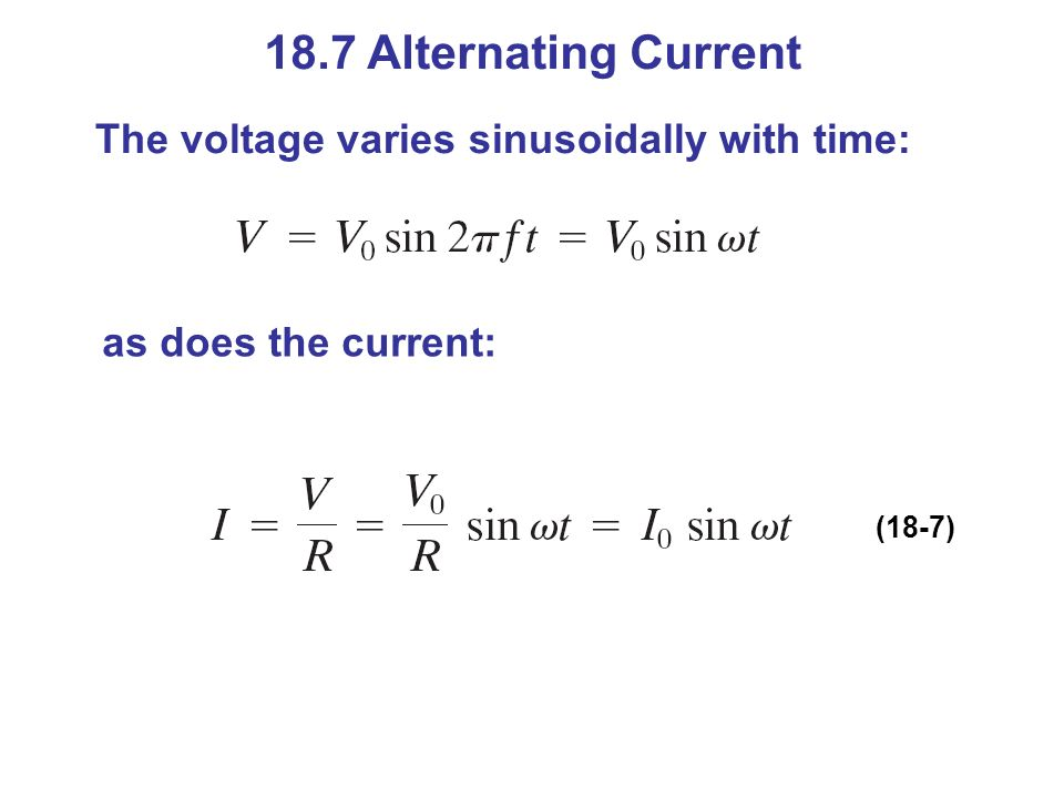 18.7 Alternating Current The voltage varies sinusoidally with time:
