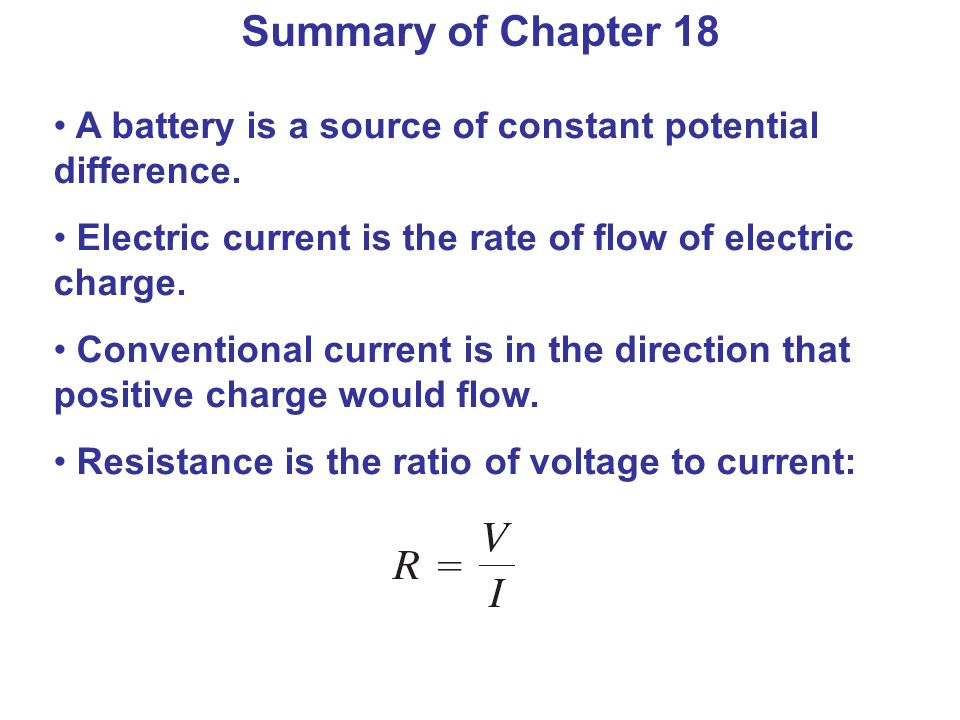 Summary of Chapter 18 A battery is a source of constant potential difference. Electric current is the rate of flow of electric charge.