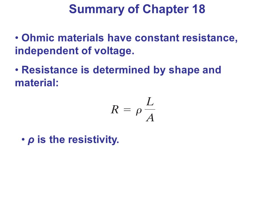 Summary of Chapter 18 Ohmic materials have constant resistance, independent of voltage. Resistance is determined by shape and material: