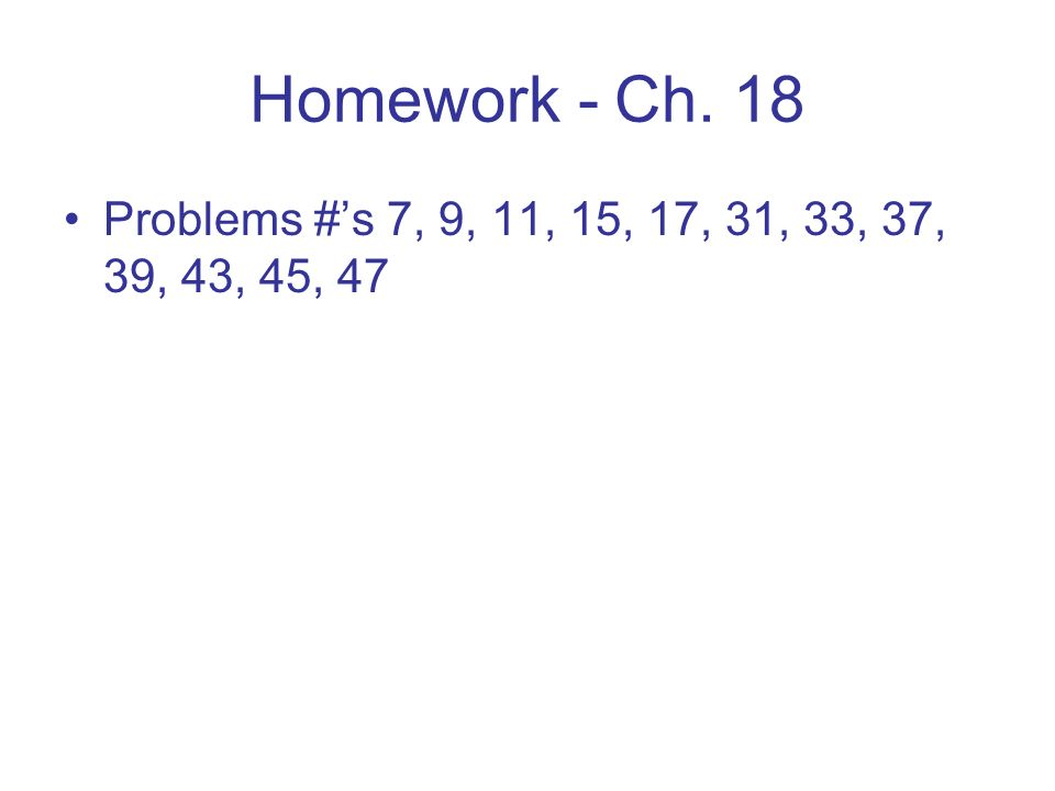 Homework - Ch. 18 Problems #'s 7, 9, 11, 15, 17, 31, 33, 37, 39, 43, 45, 47