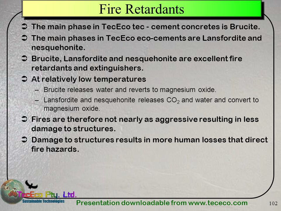 Fire Retardants The main phase in TecEco tec - cement concretes is Brucite. The main phases in TecEco eco-cements are Lansfordite and nesquehonite.