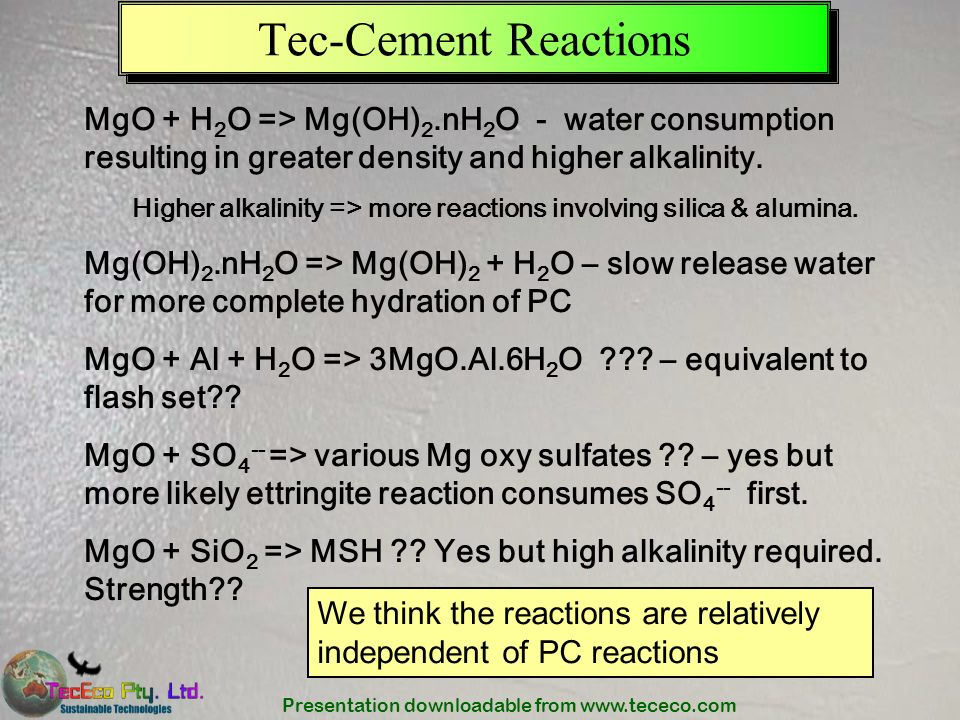 Tec-Cement Reactions MgO + H2O => Mg(OH)2.nH2O - water consumption resulting in greater density and higher alkalinity.