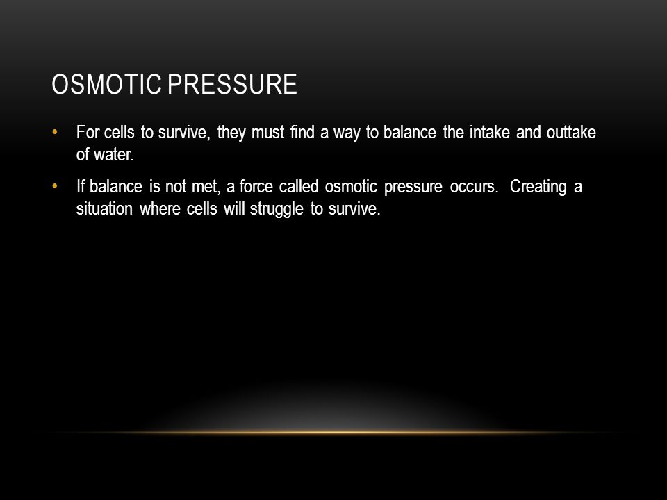 Osmotic Pressure For cells to survive, they must find a way to balance the intake and outtake of water.