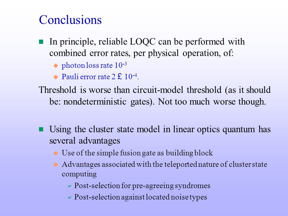 Conclusions In principle, reliable LOQC can be performed with combined error rates, per physical operation, of: