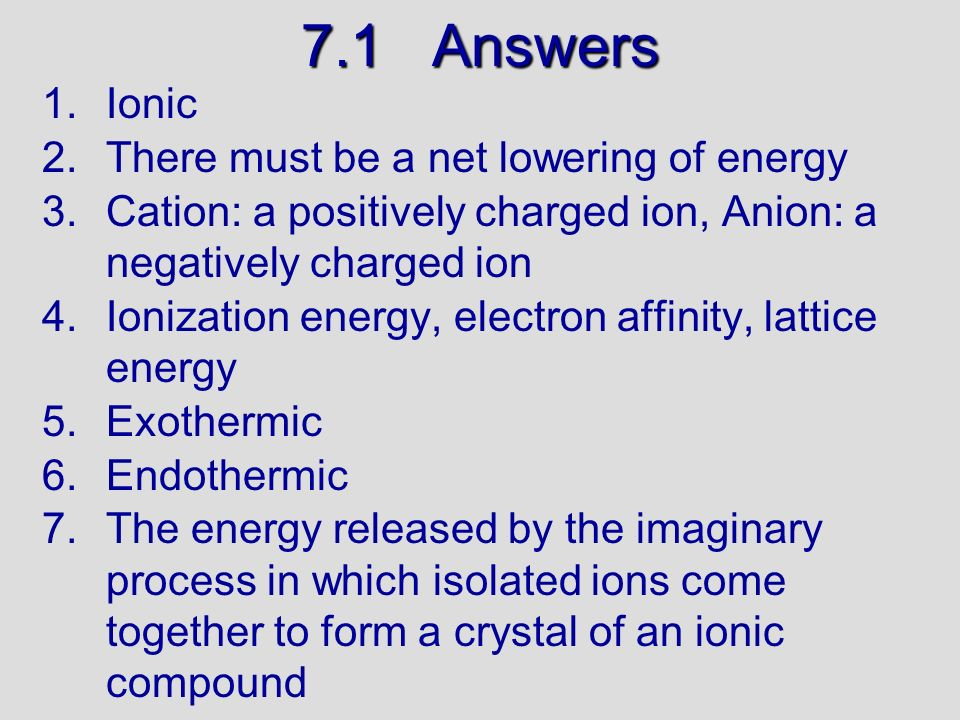 7.1 Answers Ionic There must be a net lowering of energy