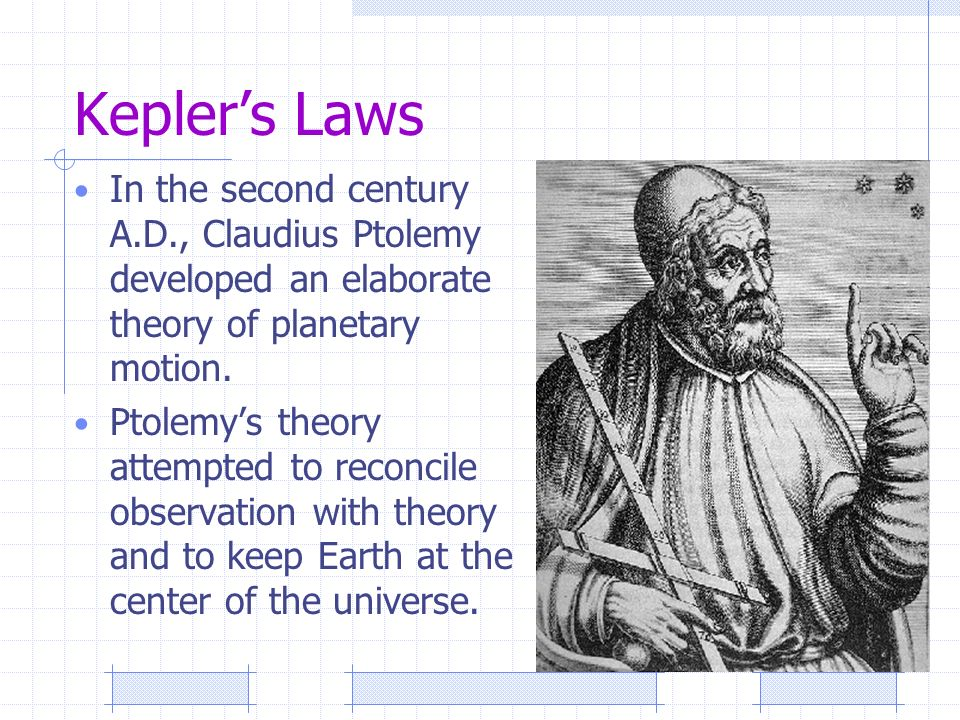Kepler's Laws In the second century A.D., Claudius Ptolemy developed an elaborate theory of planetary motion.