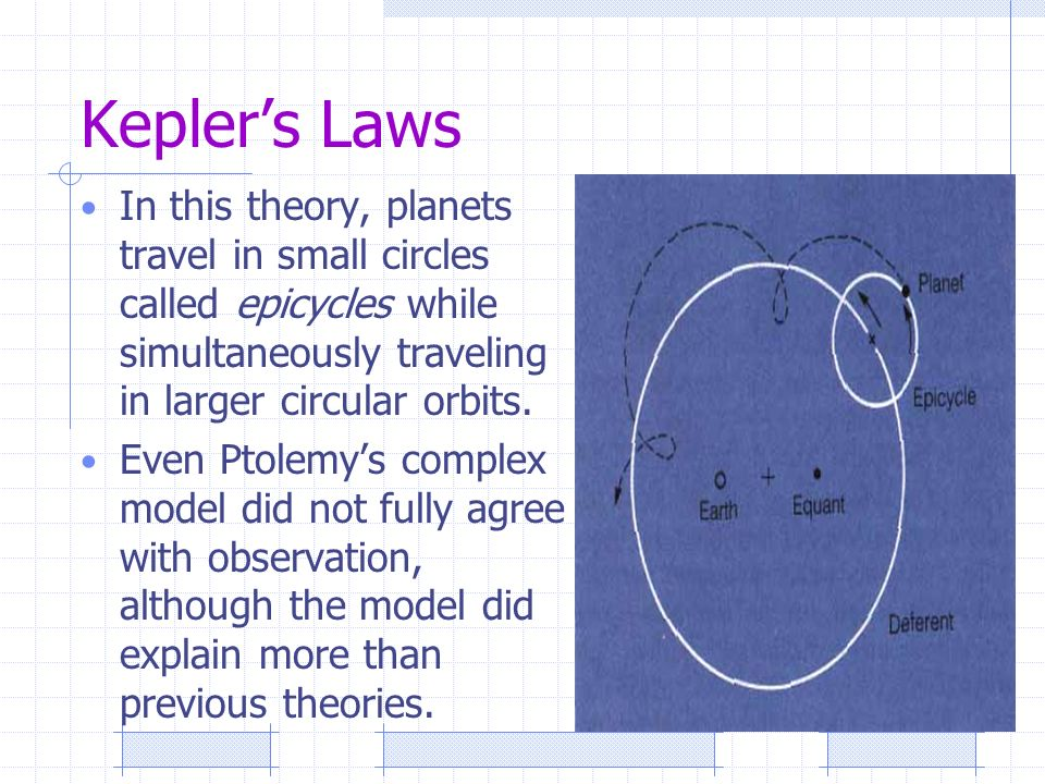 Kepler's Laws In this theory, planets travel in small circles called epicycles while simultaneously traveling in larger circular orbits.