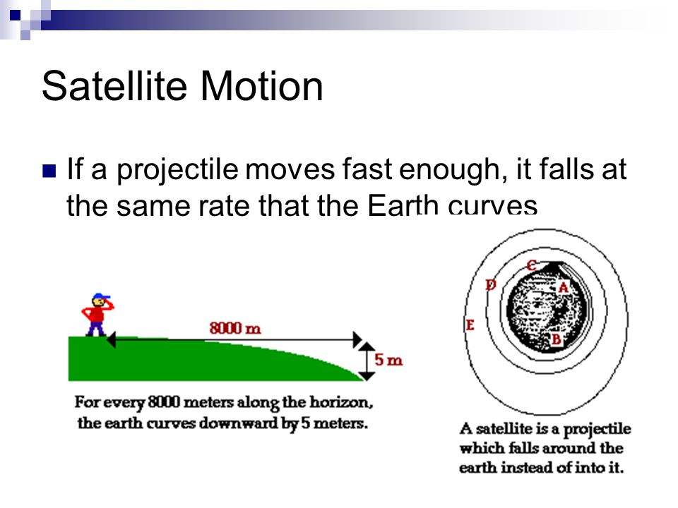 Satellite Motion If a projectile moves fast enough, it falls at the same rate that the Earth curves