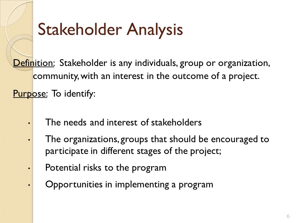 Stakeholder Analysis Definition: Stakeholder is any individuals, group or organization, community, with an interest in the outcome of a project.