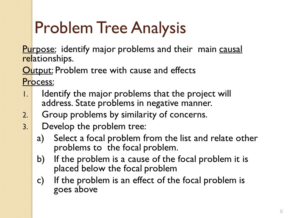 Problem Tree Analysis Purpose: identify major problems and their main causal relationships. Output: Problem tree with cause and effects.