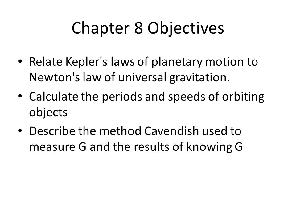 Chapter 8 Objectives Relate Kepler s laws of planetary motion to Newton s law of universal gravitation.