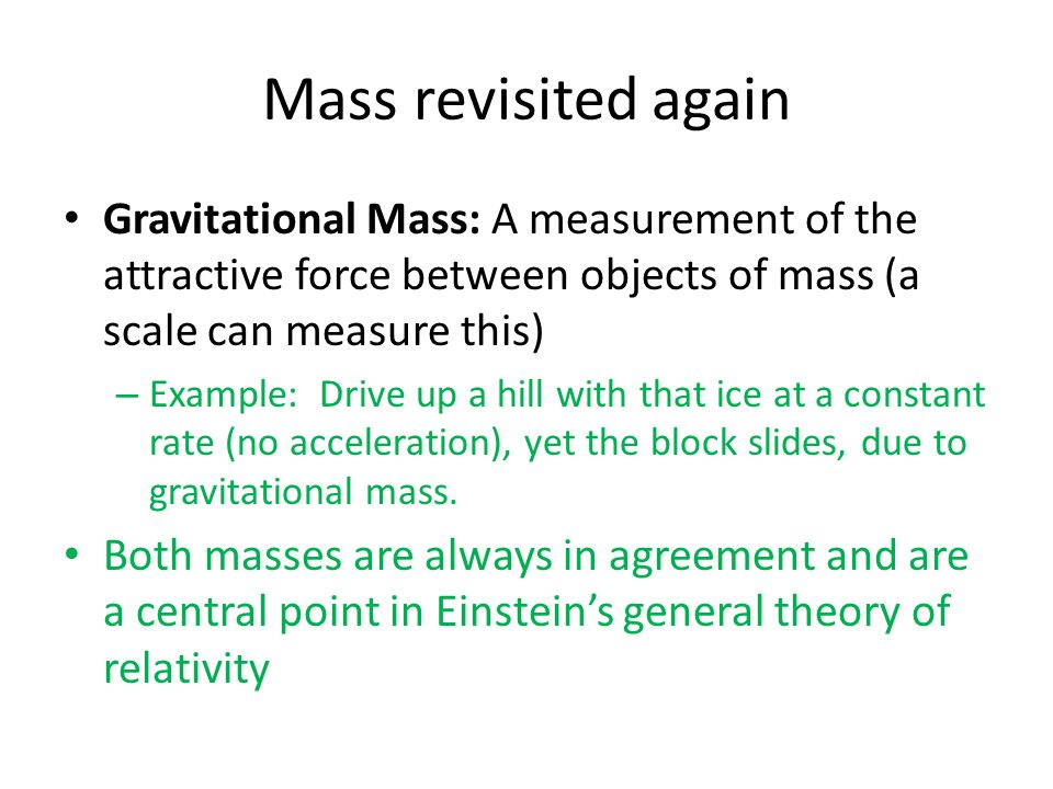 Mass revisited again Gravitational Mass: A measurement of the attractive force between objects of mass (a scale can measure this)