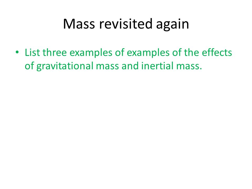 Mass revisited again List three examples of examples of the effects of gravitational mass and inertial mass.