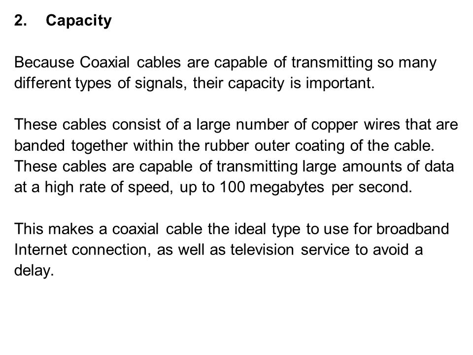 Capacity Because Coaxial cables are capable of transmitting so many. different types of signals, their capacity is important.