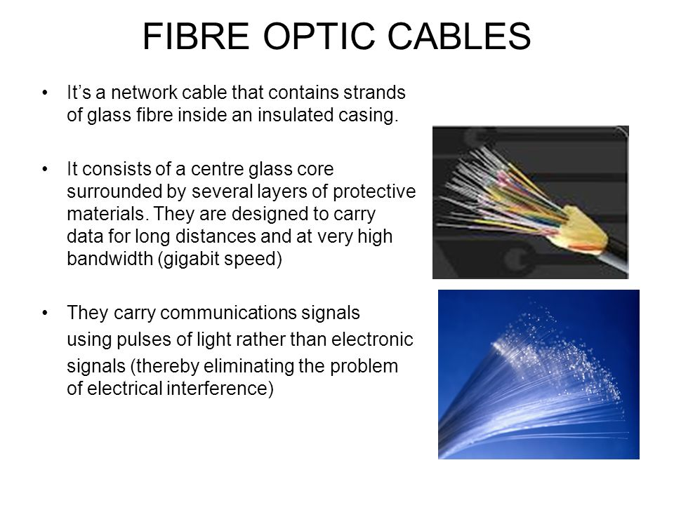 FIBRE OPTIC CABLES It's a network cable that contains strands of glass fibre inside an insulated casing.