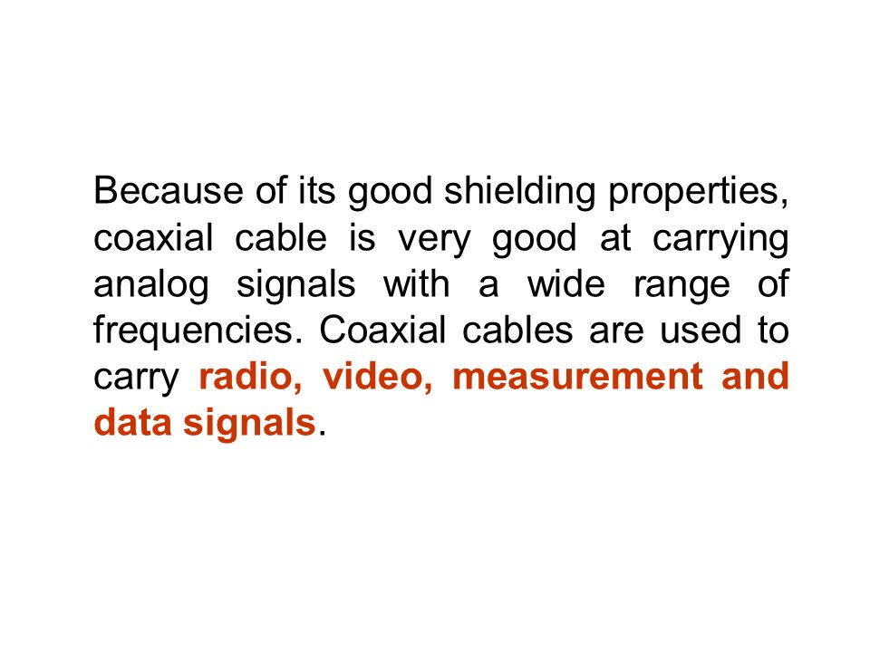 Because of its good shielding properties, coaxial cable is very good at carrying analog signals with a wide range of frequencies.