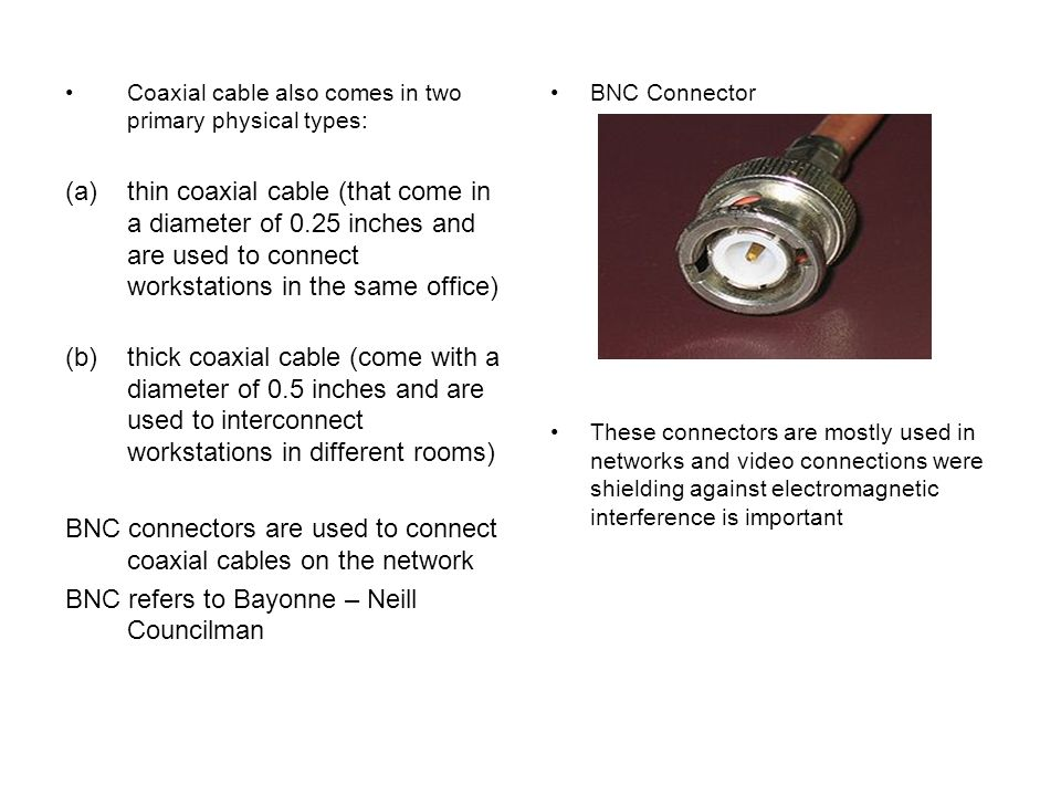 BNC connectors are used to connect coaxial cables on the network