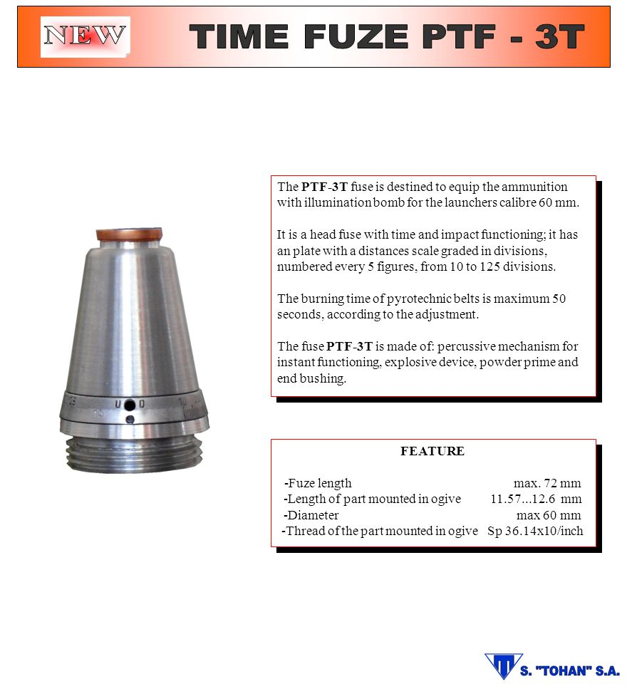 NEW TIME FUZE PTF - 3T. The PTF-3T fuse is destined to equip the ammunition with illumination bomb for the launchers calibre 60 mm.