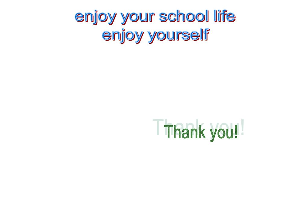 enjoy your school life enjoy yourself Thank you!