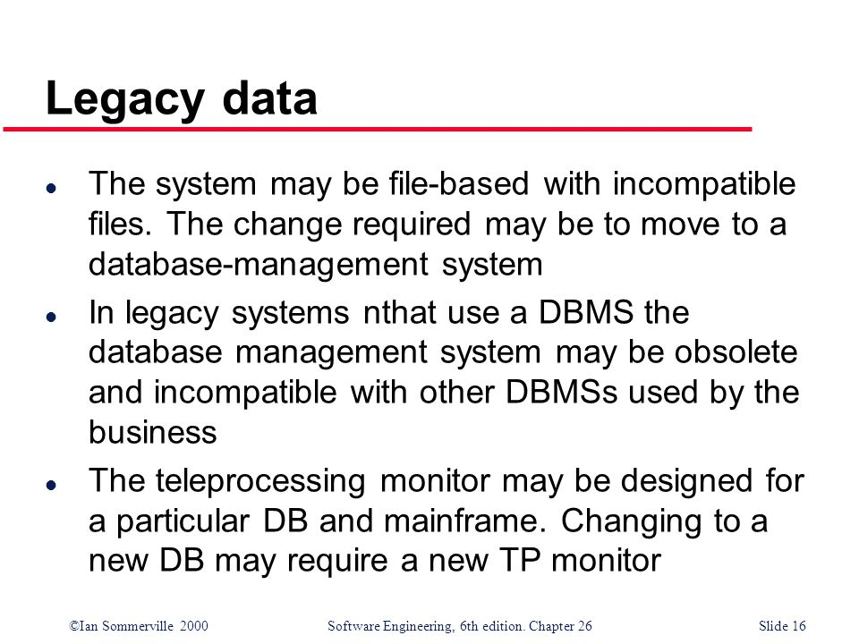 Legacy data The system may be file-based with incompatible files. The change required may be to move to a database-management system.