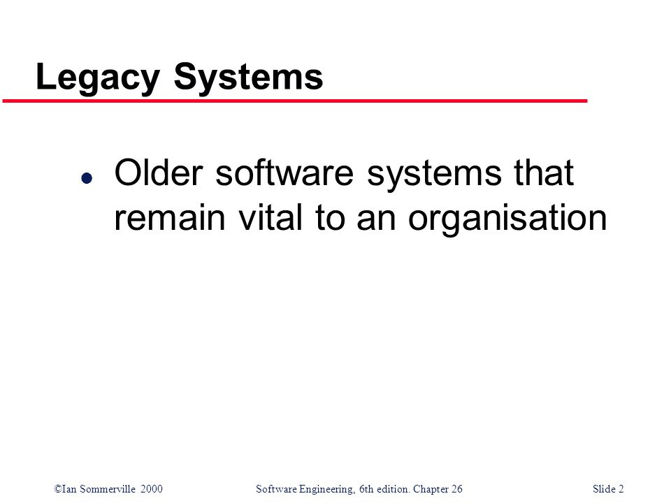 Legacy Systems Older software systems that remain vital to an organisation
