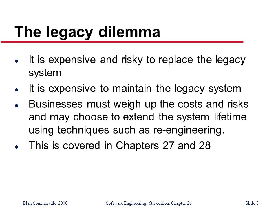 The legacy dilemma It is expensive and risky to replace the legacy system. It is expensive to maintain the legacy system.